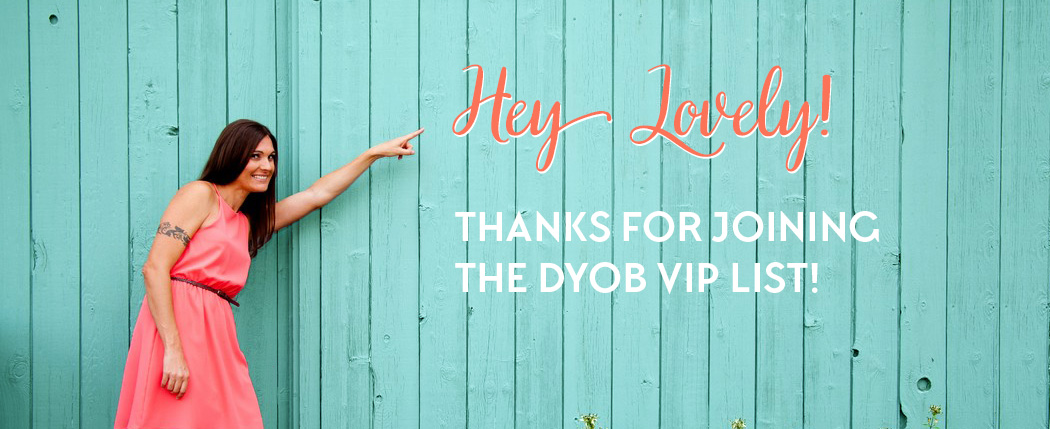 Hey Lovely! Thanks for joining the DYOB VIP List! Check your email right now for access to the Free Library of DIY blog design goods!